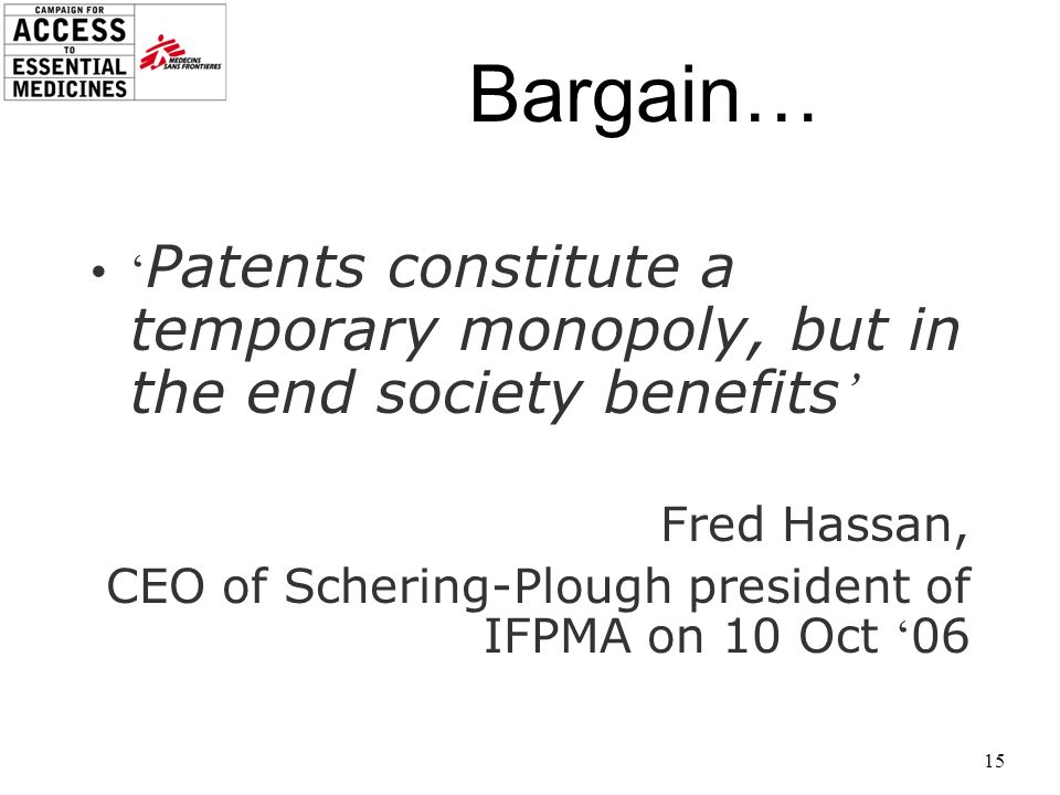 15 Bargain… Patents constitute a temporary monopoly, but in the end society benefits Fred Hassan, CEO of Schering-Plough president of IFPMA on 10 Oct