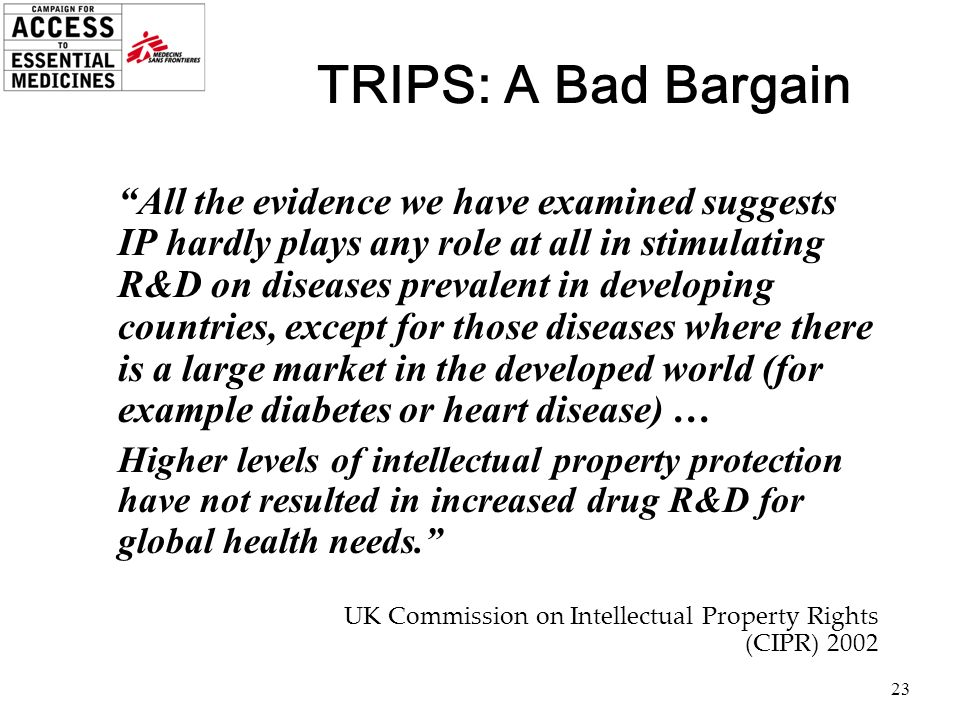 23 TRIPS: A Bad Bargain All the evidence we have examined suggests IP hardly plays any role at all in stimulating R&D on diseases prevalent in develop