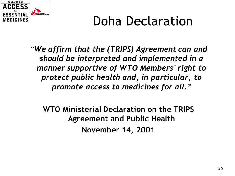 26 Doha Declaration We affirm that the (TRIPS) Agreement can and should be interpreted and implemented in a manner supportive of WTO Members' right to