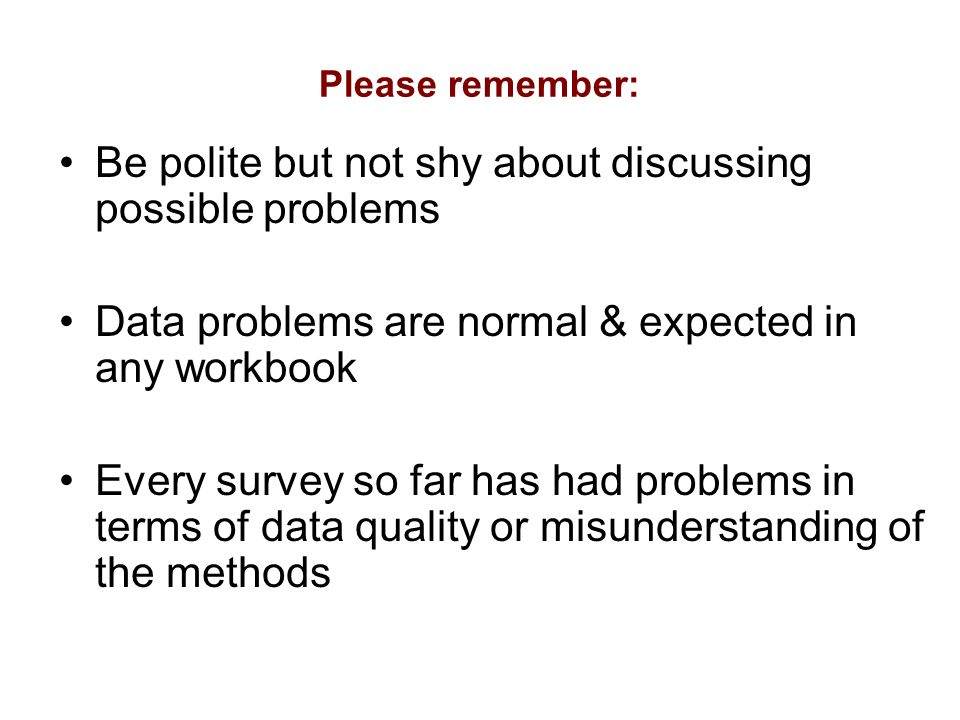 Please remember: Be polite but not shy about discussing possible problems Data problems are normal & expected in any workbook Every survey so far has had problems in terms of data quality or misunderstanding of the methods