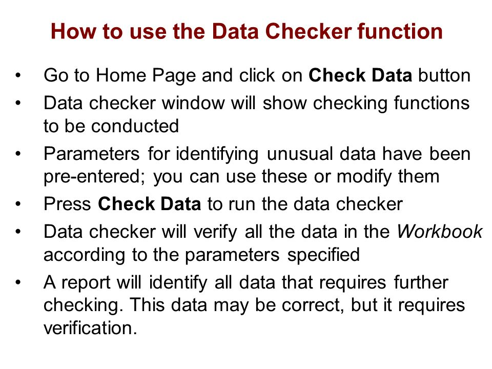 How to use the Data Checker function Go to Home Page and click on Check Data button Data checker window will show checking functions to be conducted Parameters for identifying unusual data have been pre-entered; you can use these or modify them Press Check Data to run the data checker Data checker will verify all the data in the Workbook according to the parameters specified A report will identify all data that requires further checking.
