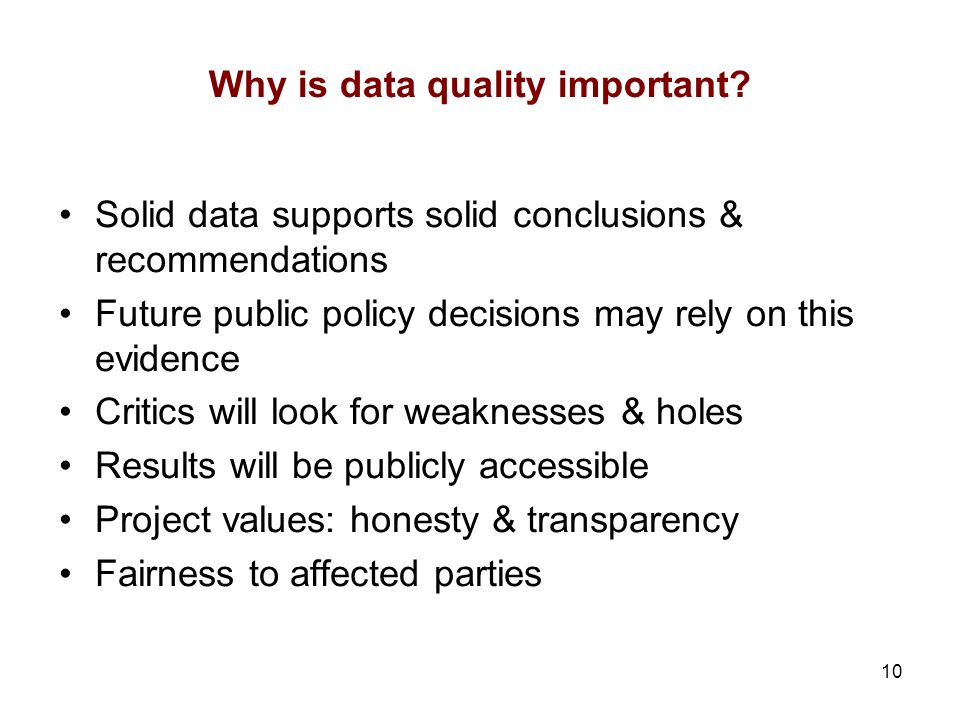 10 Why is data quality important? Solid data supports solid conclusions & recommendations Future public policy decisions may rely on this evidence Cri