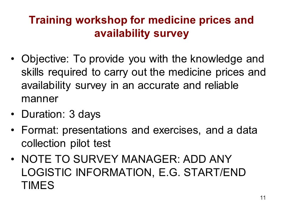 11 Training workshop for medicine prices and availability survey Objective: To provide you with the knowledge and skills required to carry out the medicine prices and availability survey in an accurate and reliable manner Duration: 3 days Format: presentations and exercises, and a data collection pilot test NOTE TO SURVEY MANAGER: ADD ANY LOGISTIC INFORMATION, E.G.