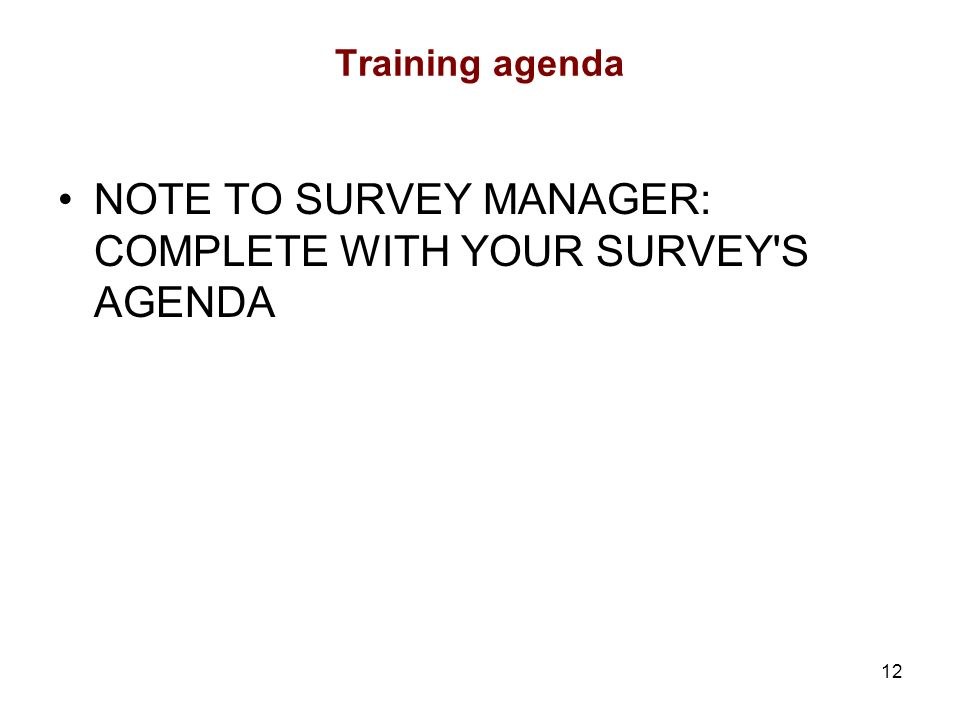 12 Training agenda NOTE TO SURVEY MANAGER: COMPLETE WITH YOUR SURVEY S AGENDA