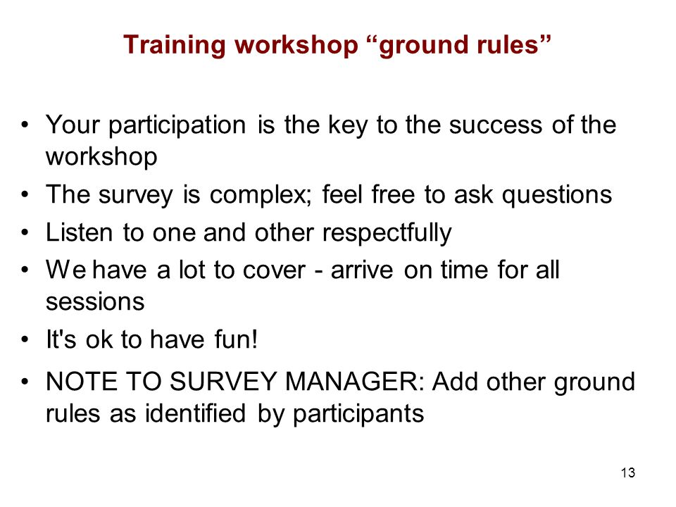 13 Training workshop ground rules Your participation is the key to the success of the workshop The survey is complex; feel free to ask questions Liste