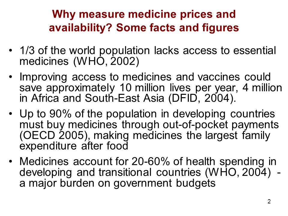 2 Why measure medicine prices and availability? Some facts and figures 1/3 of the world population lacks access to essential medicines (WHO, 2002) Imp