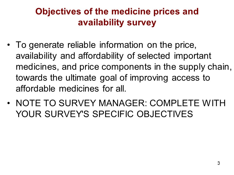 3 Objectives of the medicine prices and availability survey To generate reliable information on the price, availability and affordability of selected important medicines, and price components in the supply chain, towards the ultimate goal of improving access to affordable medicines for all.