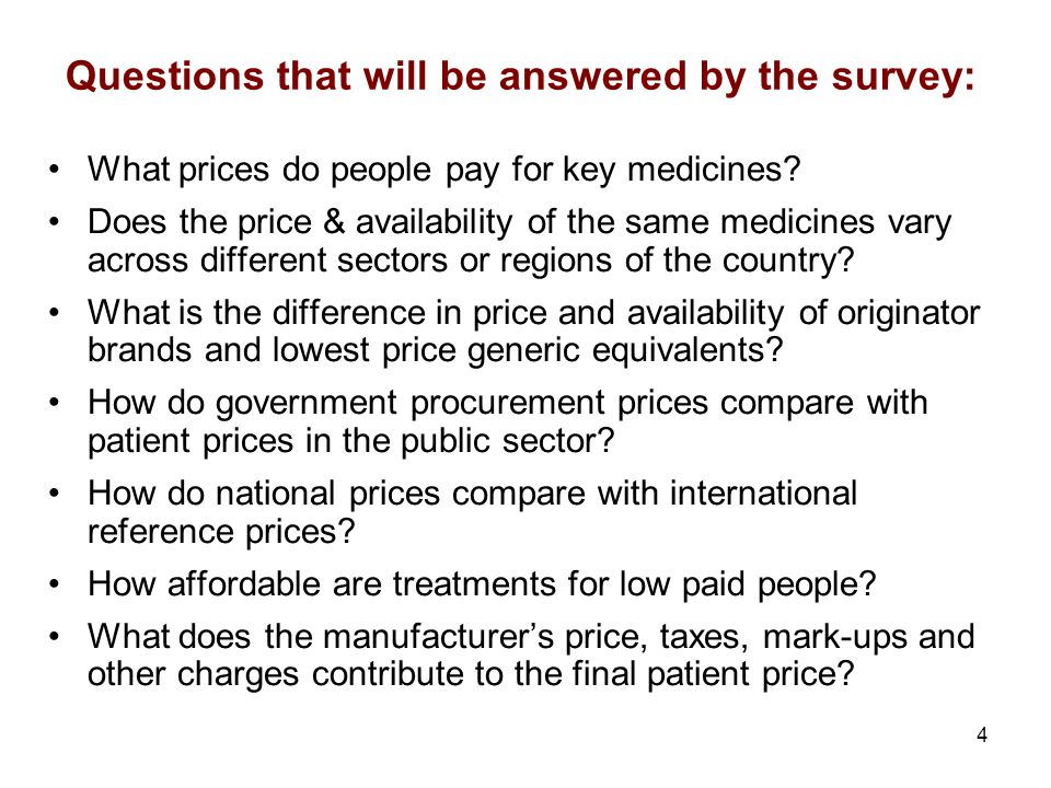 4 Questions that will be answered by the survey: What prices do people pay for key medicines? Does the price & availability of the same medicines vary