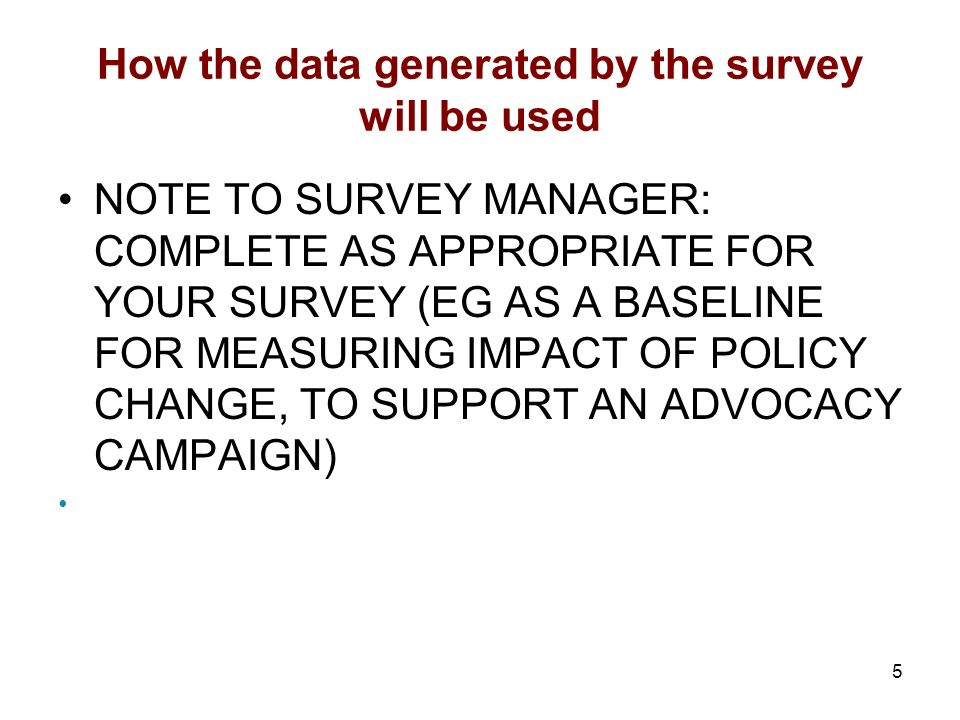 5 How the data generated by the survey will be used NOTE TO SURVEY MANAGER: COMPLETE AS APPROPRIATE FOR YOUR SURVEY (EG AS A BASELINE FOR MEASURING IMPACT OF POLICY CHANGE, TO SUPPORT AN ADVOCACY CAMPAIGN)