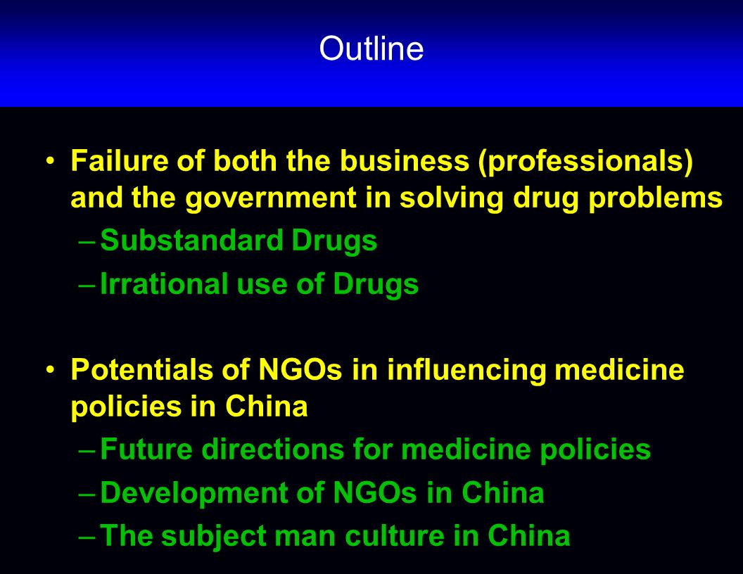Outline Failure of both the business (professionals) and the government in solving drug problems –Substandard Drugs –Irrational use of Drugs Potentials of NGOs in influencing medicine policies in China –Future directions for medicine policies –Development of NGOs in China –The subject man culture in China