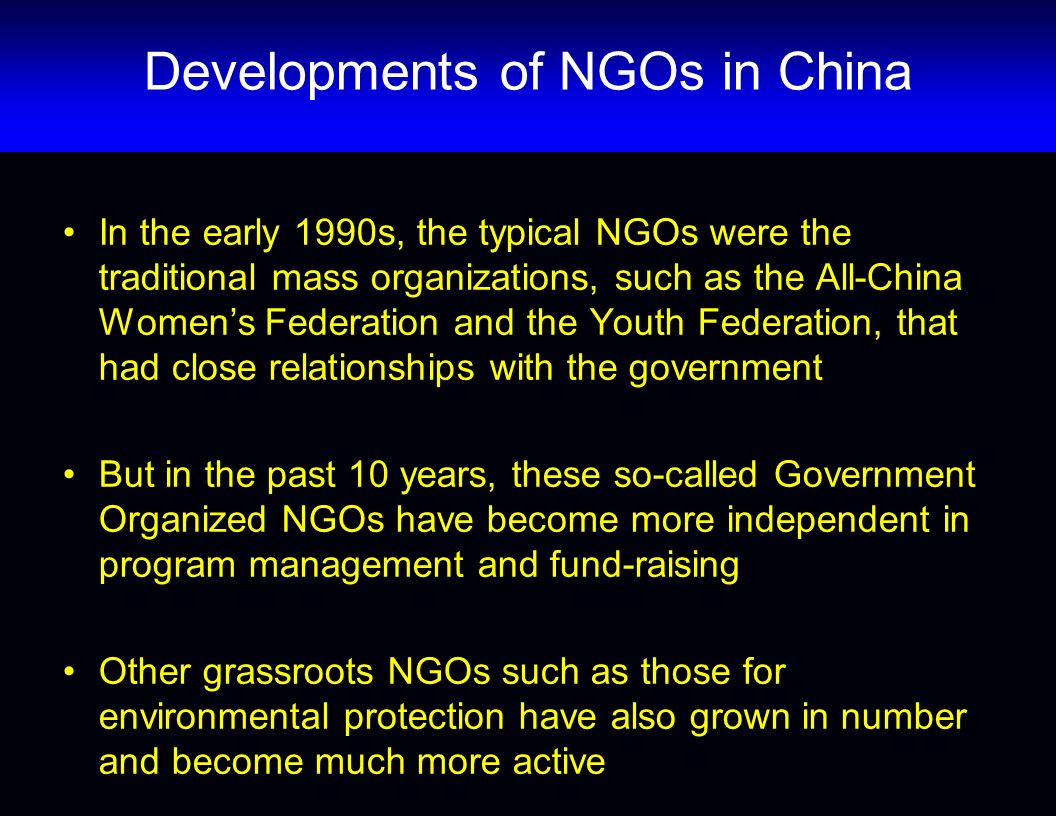 In the early 1990s, the typical NGOs were the traditional mass organizations, such as the All-China Womens Federation and the Youth Federation, that had close relationships with the government But in the past 10 years, these so-called Government Organized NGOs have become more independent in program management and fund-raising Other grassroots NGOs such as those for environmental protection have also grown in number and become much more active