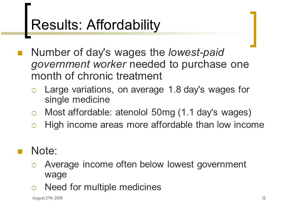August 27th 200812 Results: Affordability Number of day s wages the lowest-paid government worker needed to purchase one month of chronic treatment Large variations, on average 1.8 day s wages for single medicine Most affordable: atenolol 50mg (1.1 day s wages) High income areas more affordable than low income Note: Average income often below lowest government wage Need for multiple medicines