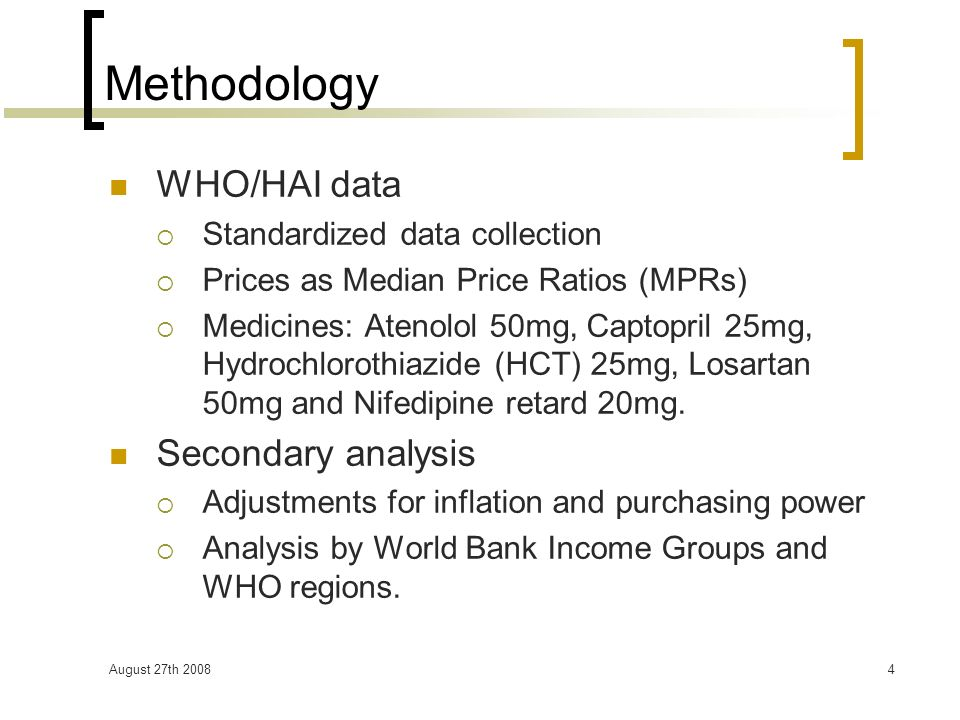 August 27th 20084 Methodology WHO/HAI data Standardized data collection Prices as Median Price Ratios (MPRs) Medicines: Atenolol 50mg, Captopril 25mg, Hydrochlorothiazide (HCT) 25mg, Losartan 50mg and Nifedipine retard 20mg.
