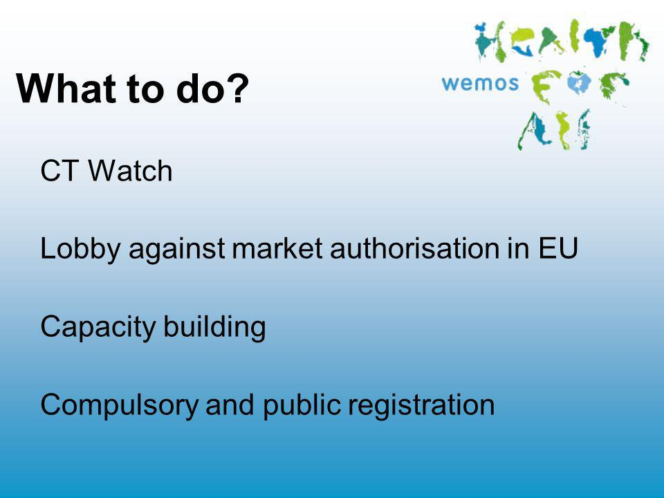 What to do? CT Watch Lobby against market authorisation in EU Capacity building Compulsory and public registration