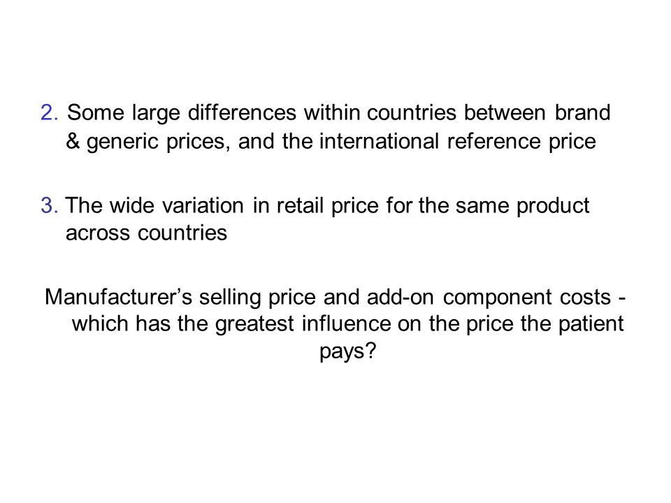 2. Some large differences within countries between brand & generic prices, and the international reference price 3. The wide variation in retail price