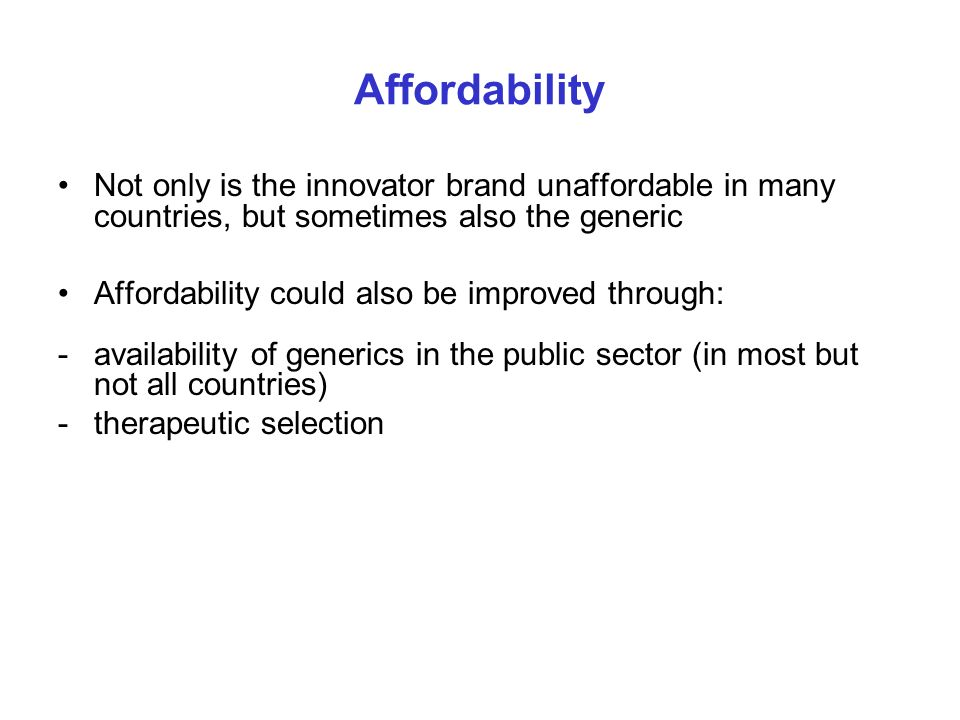 Affordability Not only is the innovator brand unaffordable in many countries, but sometimes also the generic Affordability could also be improved thro
