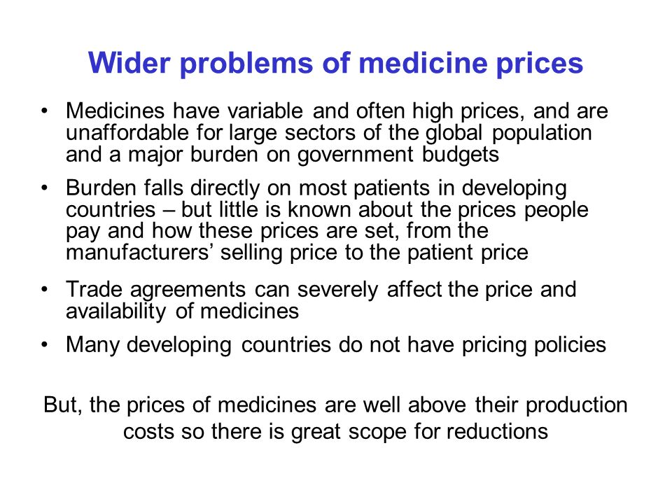 Wider problems of medicine prices Medicines have variable and often high prices, and are unaffordable for large sectors of the global population and a
