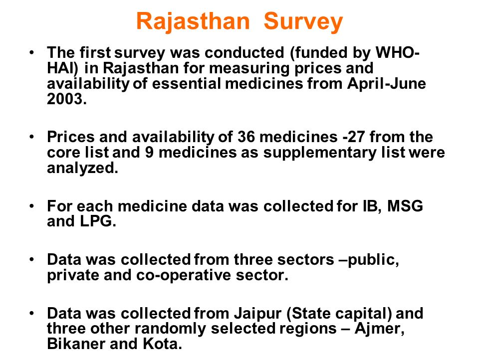 Rajasthan Survey The first survey was conducted (funded by WHO- HAI) in Rajasthan for measuring prices and availability of essential medicines from April-June 2003.