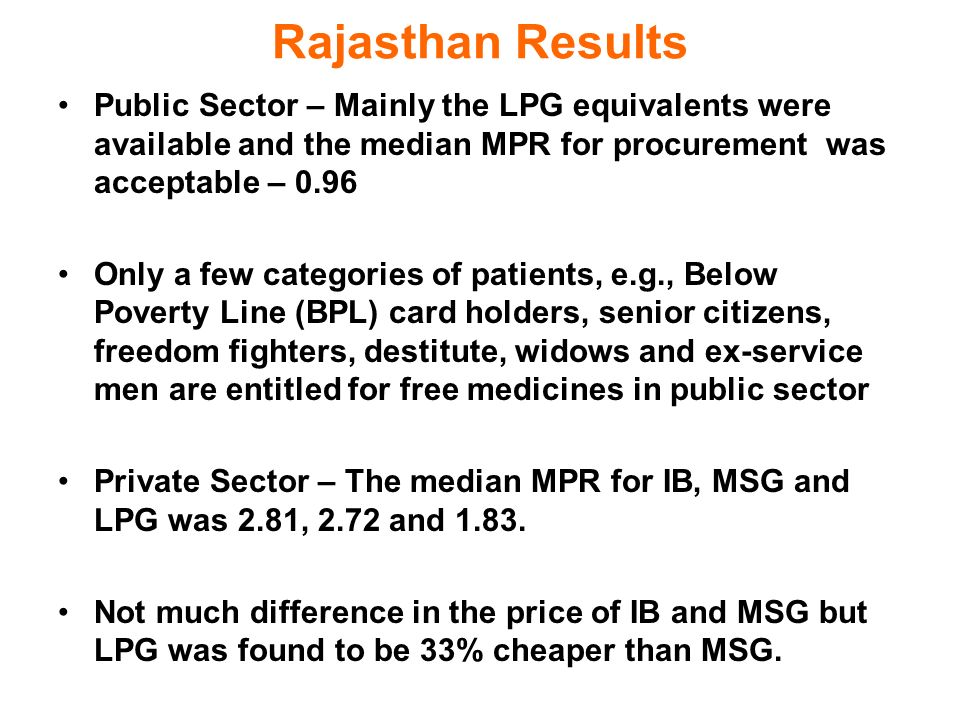 Rajasthan Results Public Sector – Mainly the LPG equivalents were available and the median MPR for procurement was acceptable – 0.96 Only a few categories of patients, e.g., Below Poverty Line (BPL) card holders, senior citizens, freedom fighters, destitute, widows and ex-service men are entitled for free medicines in public sector Private Sector – The median MPR for IB, MSG and LPG was 2.81, 2.72 and 1.83.