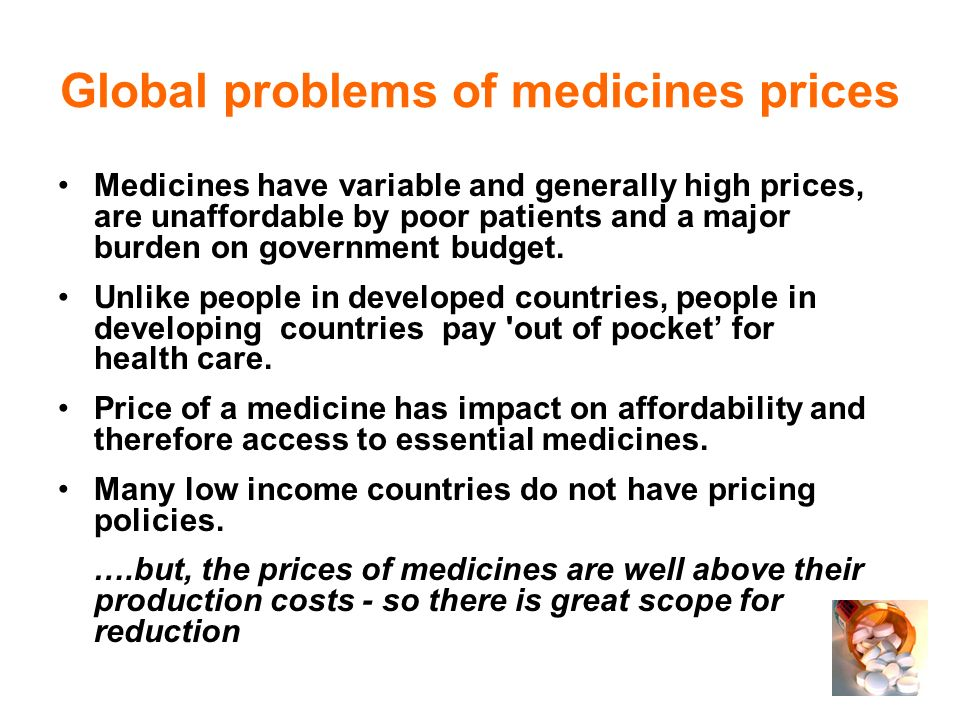 Global problems of medicines prices Medicines have variable and generally high prices, are unaffordable by poor patients and a major burden on government budget.
