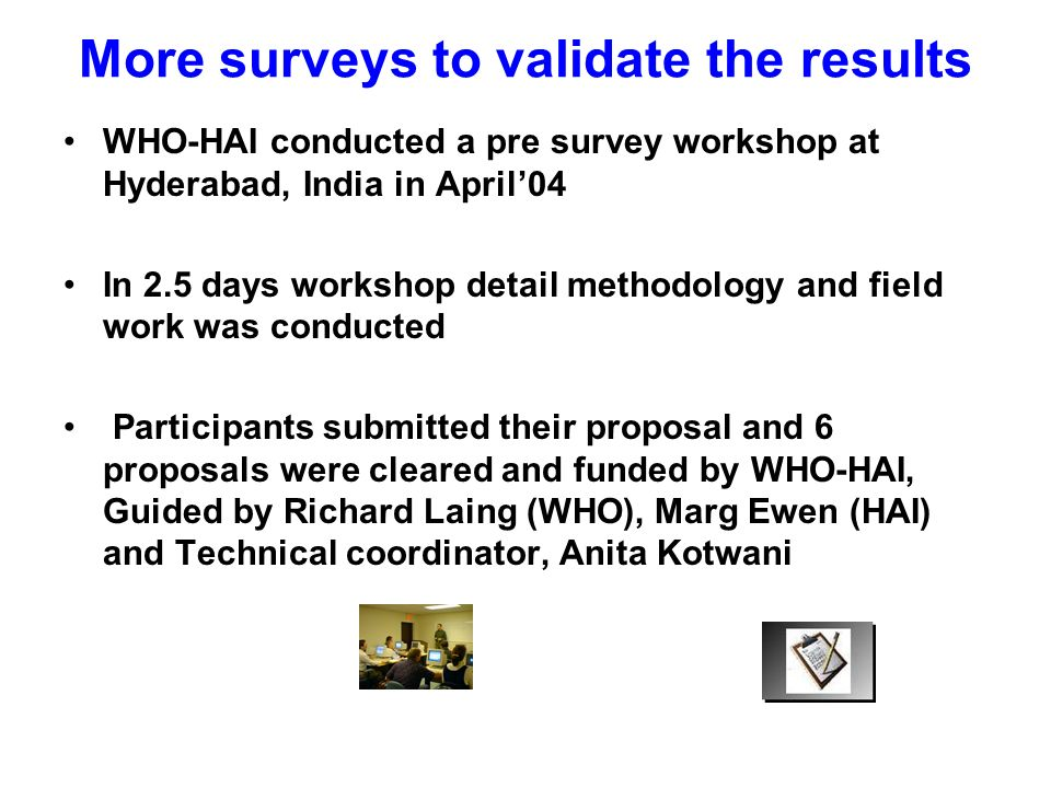 More surveys to validate the results WHO-HAI conducted a pre survey workshop at Hyderabad, India in April04 In 2.5 days workshop detail methodology and field work was conducted Participants submitted their proposal and 6 proposals were cleared and funded by WHO-HAI, Guided by Richard Laing (WHO), Marg Ewen (HAI) and Technical coordinator, Anita Kotwani