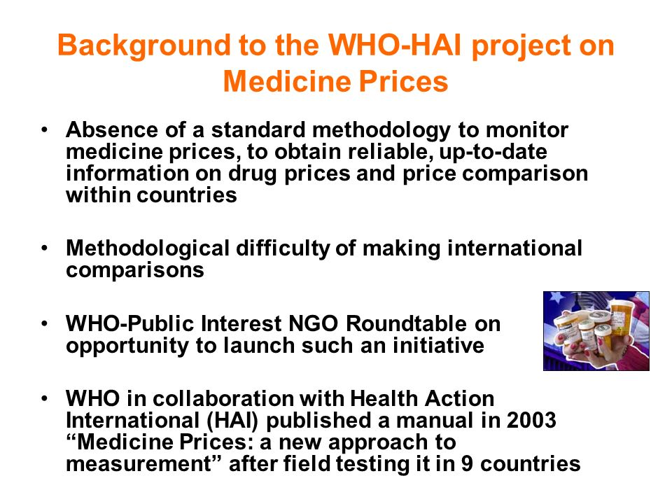 Background to the WHO-HAI project on Medicine Prices Absence of a standard methodology to monitor medicine prices, to obtain reliable, up-to-date information on drug prices and price comparison within countries Methodological difficulty of making international comparisons WHO-Public Interest NGO Roundtable on opportunity to launch such an initiative WHO in collaboration with Health Action International (HAI) published a manual in 2003 Medicine Prices: a new approach to measurement after field testing it in 9 countries
