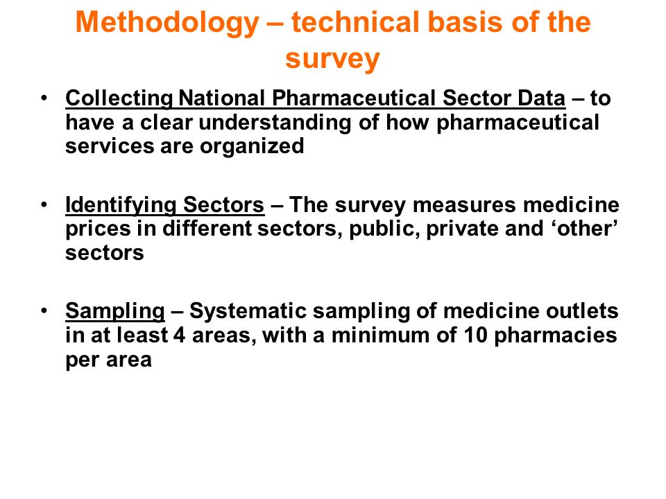 Methodology – technical basis of the survey Collecting National Pharmaceutical Sector Data – to have a clear understanding of how pharmaceutical services are organized Identifying Sectors – The survey measures medicine prices in different sectors, public, private and other sectors Sampling – Systematic sampling of medicine outlets in at least 4 areas, with a minimum of 10 pharmacies per area