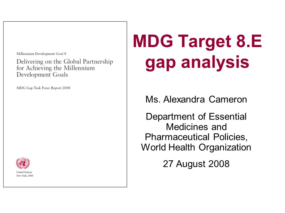 MDG Target 8.E gap analysis Ms. Alexandra Cameron Department of Essential Medicines and Pharmaceutical Policies, World Health Organization 27 August 2