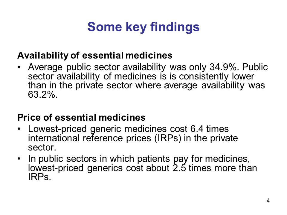 4 Some key findings Availability of essential medicines Average public sector availability was only 34.9%. Public sector availability of medicines is