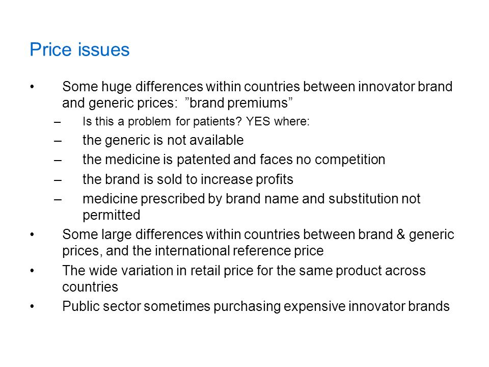 Price issues Some huge differences within countries between innovator brand and generic prices: brand premiums –Is this a problem for patients? YES wh