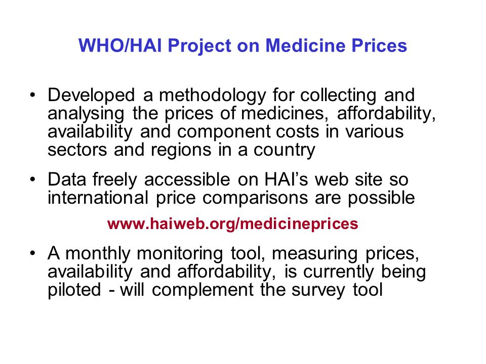 WHO/HAI Project on Medicine Prices Developed a methodology for collecting and analysing the prices of medicines, affordability, availability and component costs in various sectors and regions in a country Data freely accessible on HAIs web site so international price comparisons are possible   A monthly monitoring tool, measuring prices, availability and affordability, is currently being piloted - will complement the survey tool