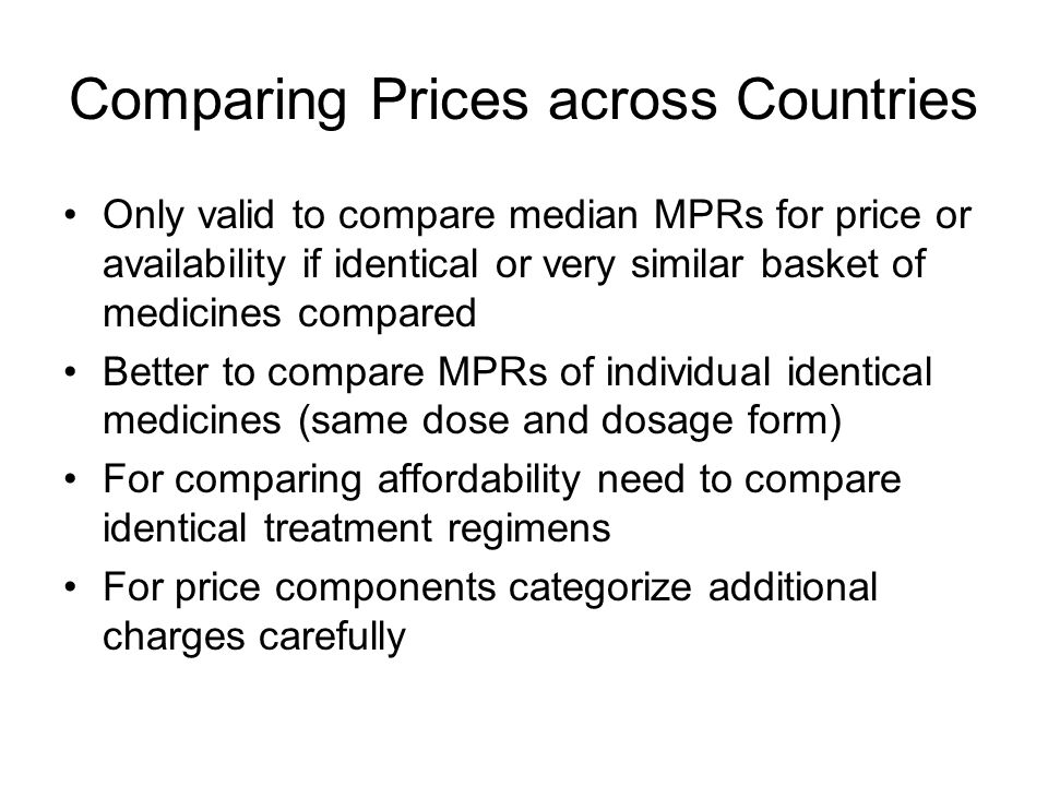 Comparing Prices across Countries Only valid to compare median MPRs for price or availability if identical or very similar basket of medicines compared Better to compare MPRs of individual identical medicines (same dose and dosage form) For comparing affordability need to compare identical treatment regimens For price components categorize additional charges carefully