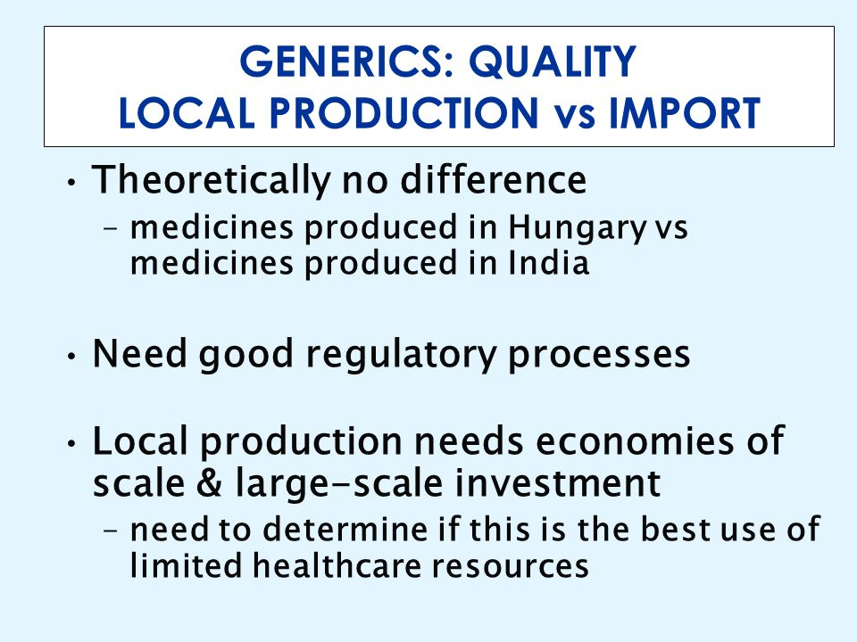 GENERICS: QUALITY LOCAL PRODUCTION vs IMPORT Theoretically no difference –medicines produced in Hungary vs medicines produced in India Need good regul