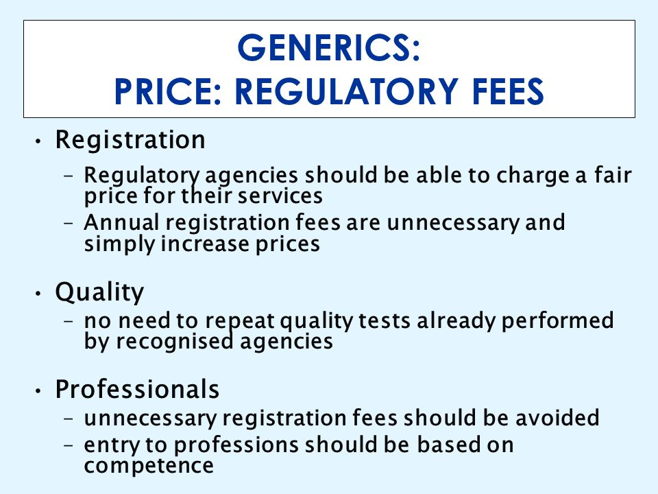 GENERICS: PRICE: REGULATORY FEES Registration –Regulatory agencies should be able to charge a fair price for their services –Annual registration fees