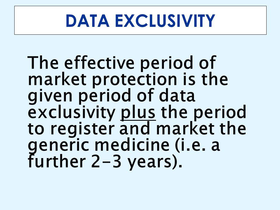 DATA EXCLUSIVITY The effective period of market protection is the given period of data exclusivity plus the period to register and market the generic