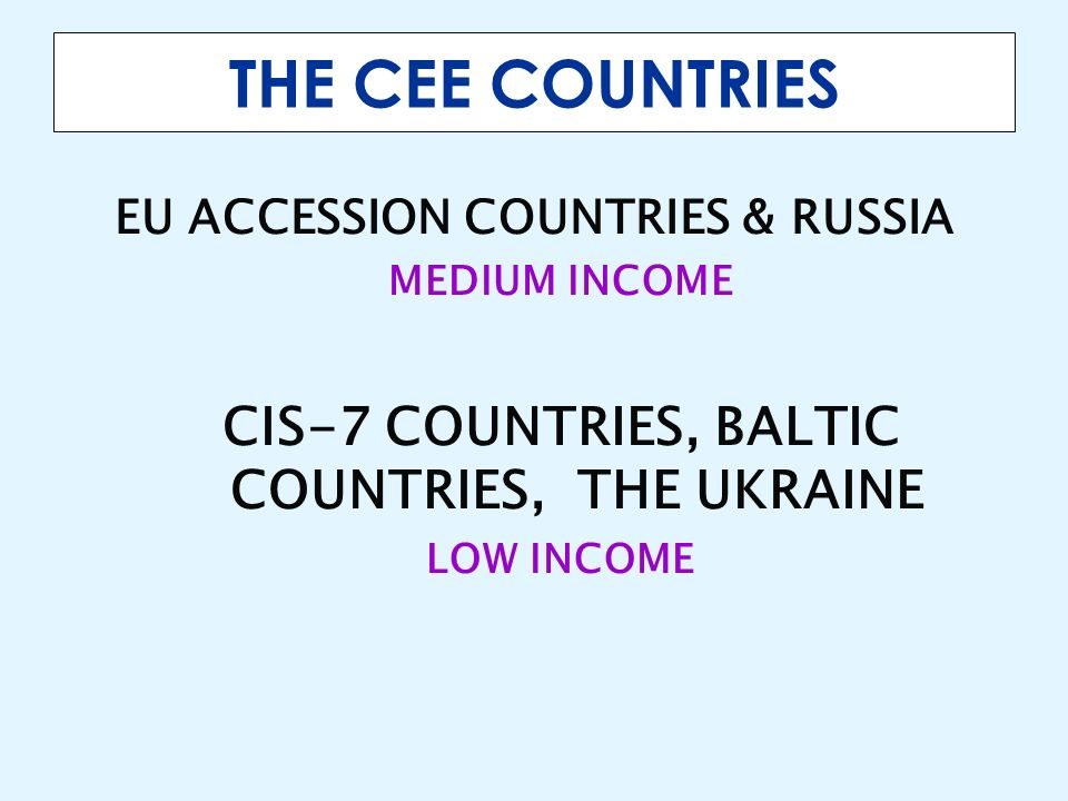 THE CEE COUNTRIES EU ACCESSION COUNTRIES & RUSSIA MEDIUM INCOME CIS-7 COUNTRIES, BALTIC COUNTRIES, THE UKRAINE LOW INCOME