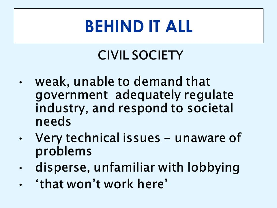 BEHIND IT ALL CIVIL SOCIETY weak, unable to demand that government adequately regulate industry, and respond to societal needs Very technical issues -