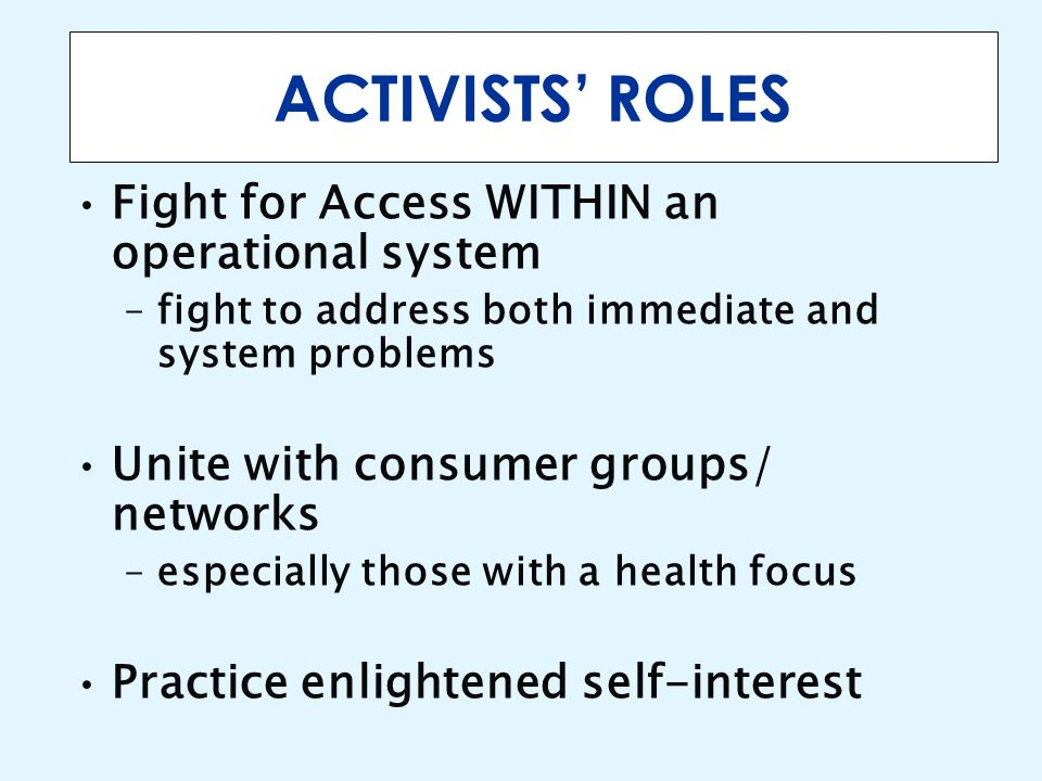 ACTIVISTS ROLES Fight for Access WITHIN an operational system –fight to address both immediate and system problems Unite with consumer groups/ network