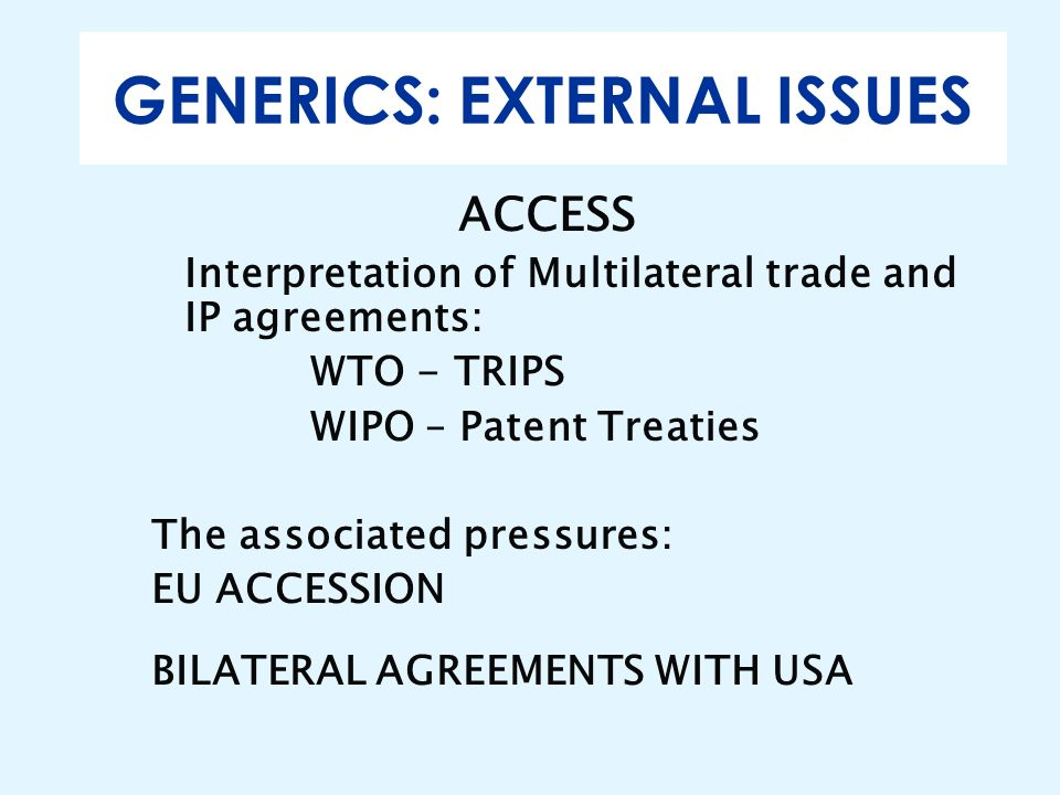 GENERICS: EXTERNAL ISSUES ACCESS Interpretation of Multilateral trade and IP agreements: WTO - TRIPS WIPO – Patent Treaties The associated pressures:
