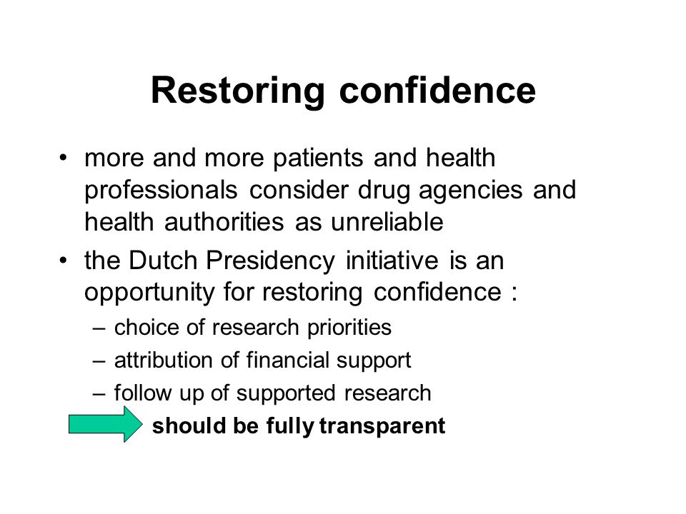 Restoring confidence more and more patients and health professionals consider drug agencies and health authorities as unreliable the Dutch Presidency