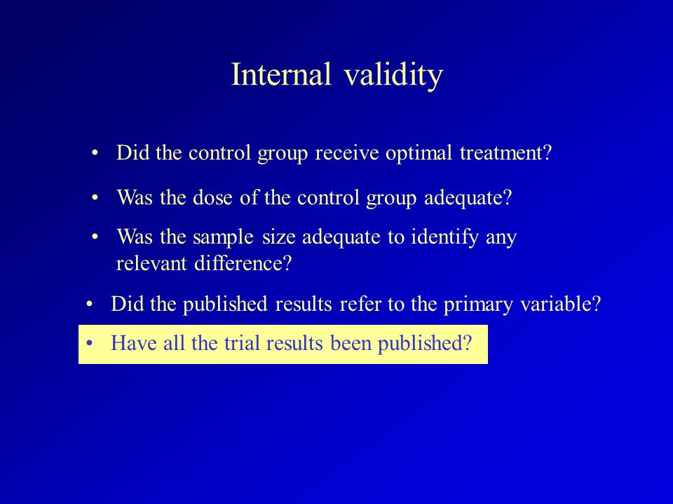 Internal validity Did the control group receive optimal treatment? Have all the trial results been published? Did the published results refer to the p