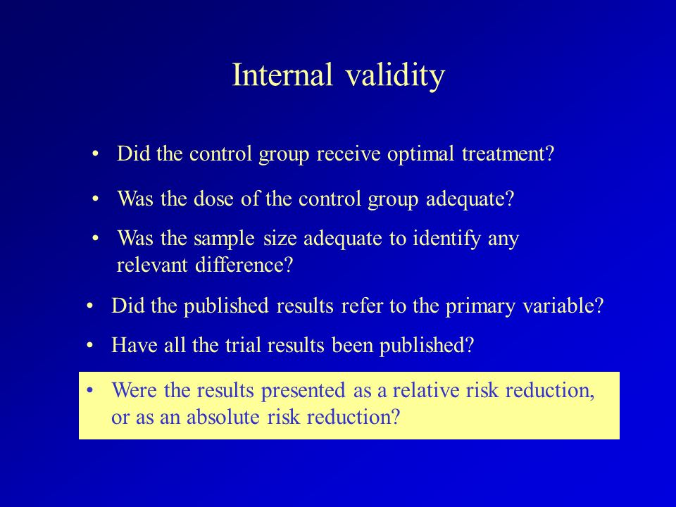 Internal validity Did the control group receive optimal treatment? Were the results presented as a relative risk reduction, or as an absolute risk red