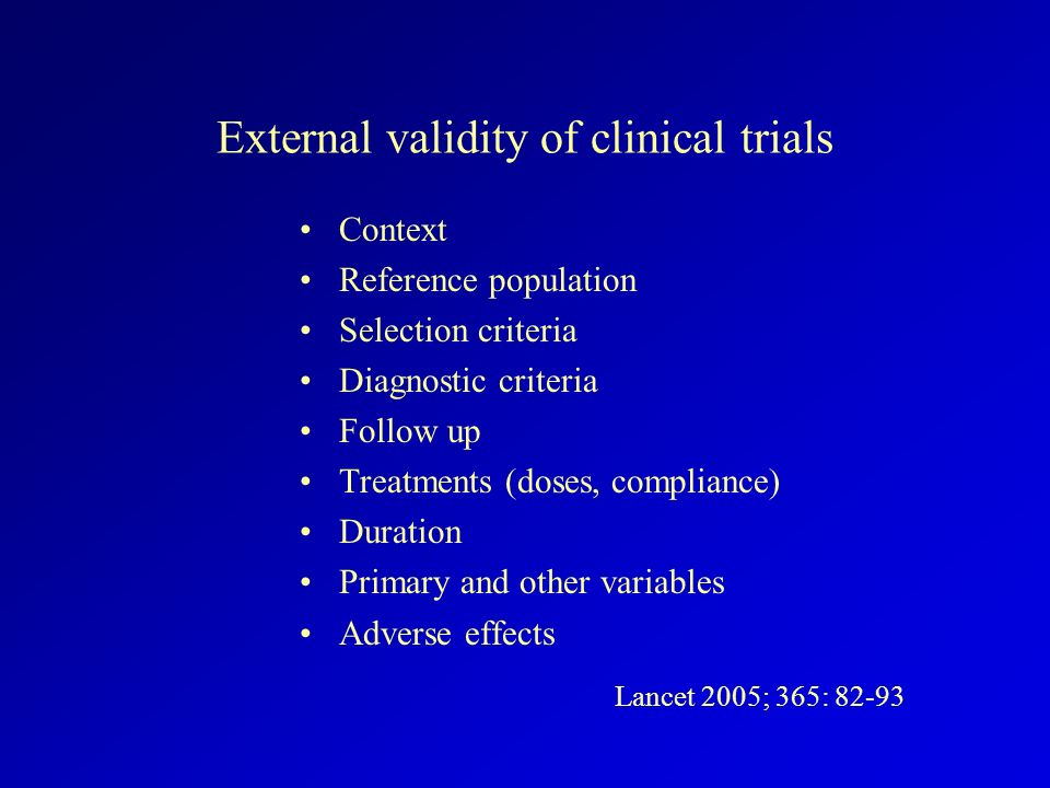 External validity of clinical trials Context Reference population Selection criteria Diagnostic criteria Follow up Treatments (doses, compliance) Dura