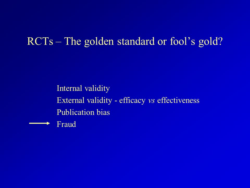 RCTs – The golden standard or fools gold? Internal validity External validity - efficacy vs effectiveness Publication bias Fraud
