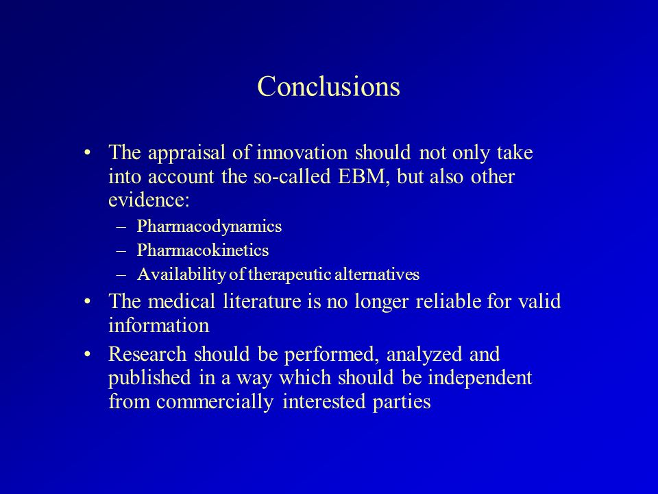 Conclusions The appraisal of innovation should not only take into account the so-called EBM, but also other evidence: –Pharmacodynamics –Pharmacokinet