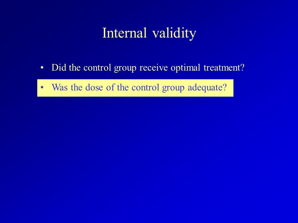 Internal validity Did the control group receive optimal treatment? Was the dose of the control group adequate?