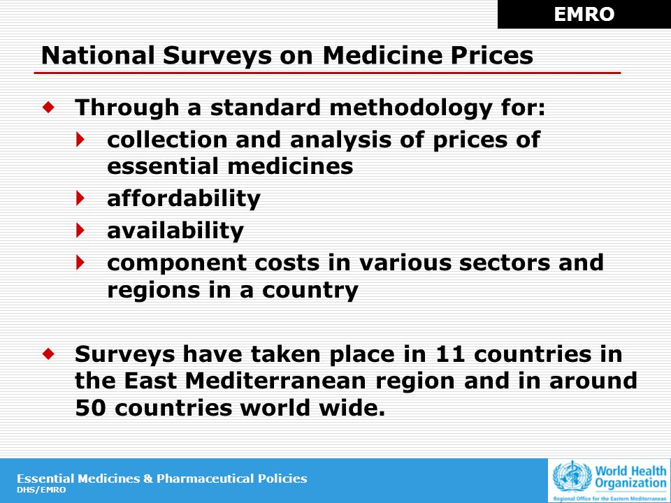 Essential Medicines & Pharmaceutical Policies DHS/EMRO Essential Medicines & Pharmaceutical Policies DHS/EMRO National Surveys on Medicine Prices Through a standard methodology for: collection and analysis of prices of essential medicines affordability availability component costs in various sectors and regions in a country Surveys have taken place in 11 countries in the East Mediterranean region and in around 50 countries world wide.