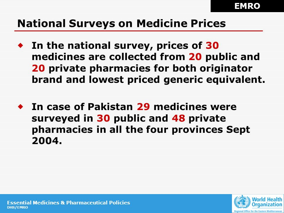 Essential Medicines & Pharmaceutical Policies DHS/EMRO Essential Medicines & Pharmaceutical Policies DHS/EMRO National Surveys on Medicine Prices EMRO In the national survey, prices of 30 medicines are collected from 20 public and 20 private pharmacies for both originator brand and lowest priced generic equivalent.