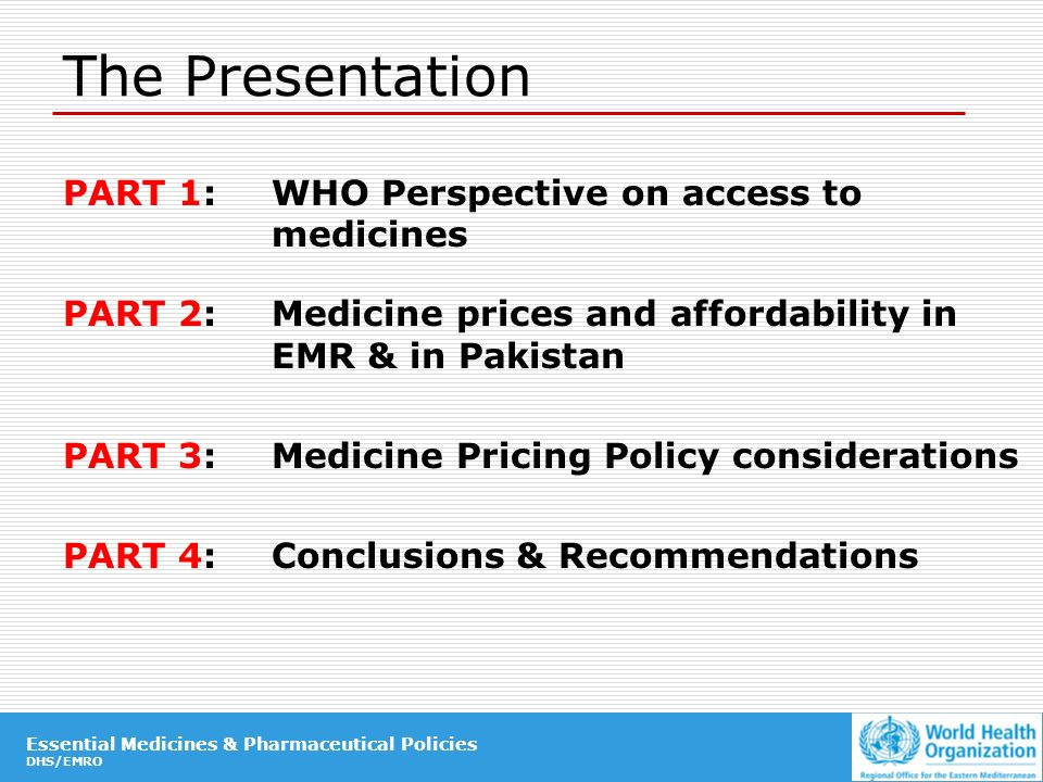 Essential Medicines & Pharmaceutical Policies DHS/EMRO Essential Medicines & Pharmaceutical Policies DHS/EMRO The Presentation PART 1:WHO Perspective on access to medicines PART 2: Medicine prices and affordability in EMR & in Pakistan PART 3: Medicine Pricing Policy considerations PART 4: Conclusions & Recommendations
