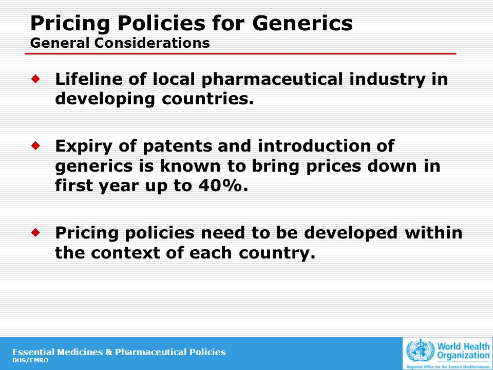 Essential Medicines & Pharmaceutical Policies DHS/EMRO Essential Medicines & Pharmaceutical Policies DHS/EMRO Pricing Policies for Generics General Considerations Lifeline of local pharmaceutical industry in developing countries.